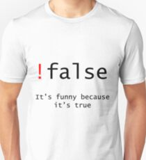 !False - It's funny because its true Unisex T-Shirt