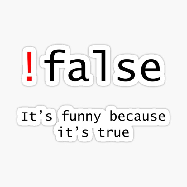 !False - It's funny because its true Sticker