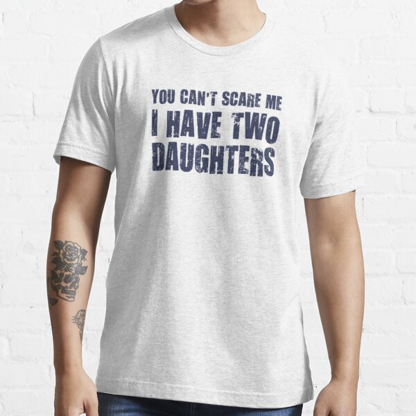 You Can't Scare Me I Have Two Daughters Essential T-Shirt