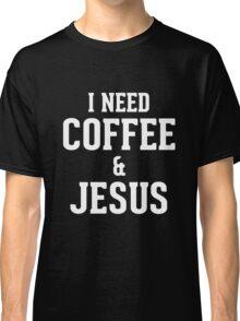 I need coffee and jesus Classic T-Shirt