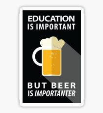 Education is Important but Beer is Importanter Sticker
