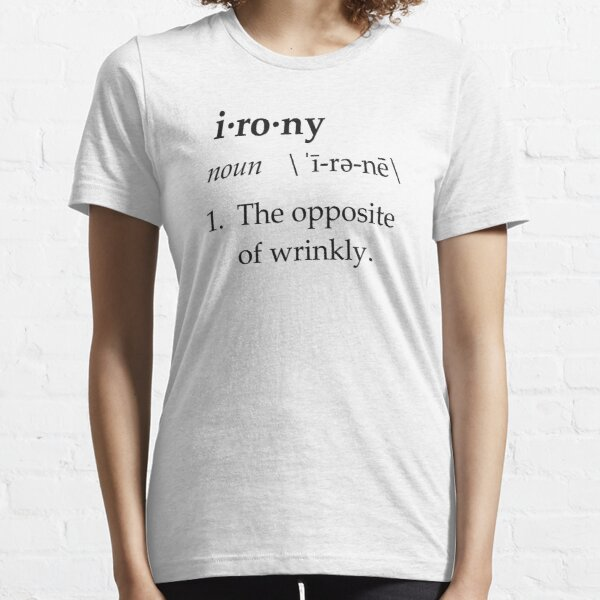 Irony Definition The Opposite of Wrinkly Essential T-Shirt