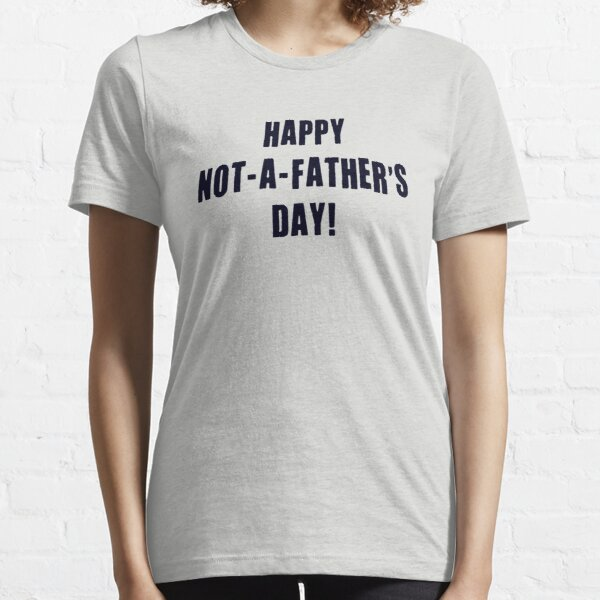 Happy Not A Father's Day Essential T-Shirt