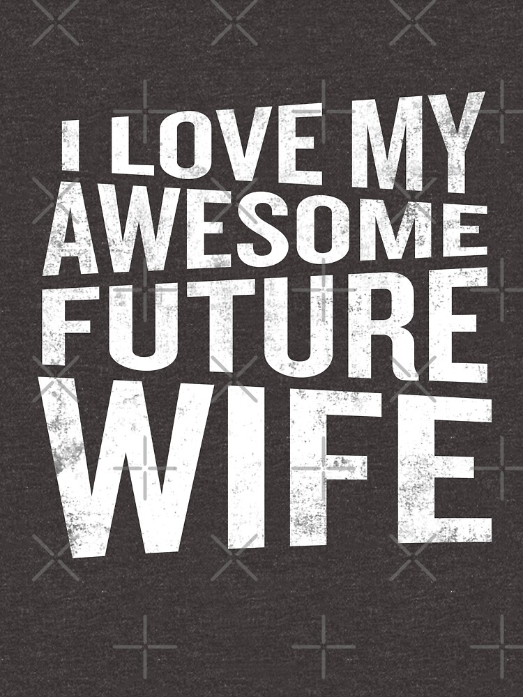 I Love My Awesome Future Wife Funny Quote Groom Unisex T Shirt By