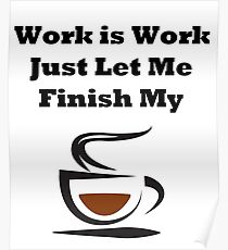 Work Is Work Finish My Coffee Poster