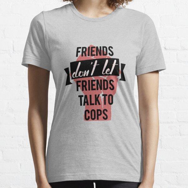 friends don't let friends talk to cops Essential T-Shirt