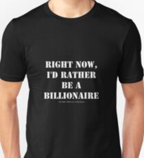 Right Now, I'd Rather Be A Billionaire - White Text T-Shirt