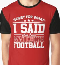 Sorry For What I Said When I Was Watching Football Graphic T-Shirt