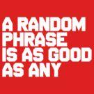 A random phrase, is as good as any by nightjoy