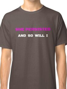 She Persisted and So Will I  Classic T-Shirt
