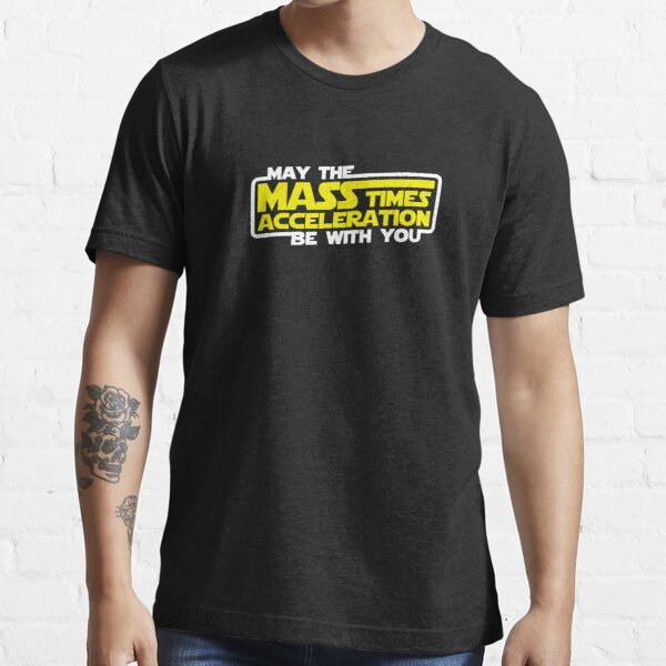 May the Mass x Acceleration Be With You Essential T-Shirt
