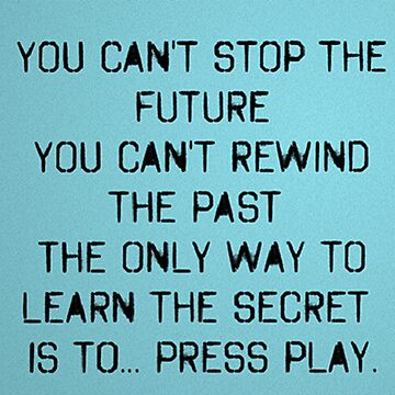 You can't stop the future You can't rewind the past The only way to learn the secret ...is to press play by MyriahAbela555