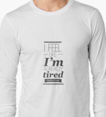 I Feel Like I'm Already Tired Tomorrow Long Sleeve T-Shirt