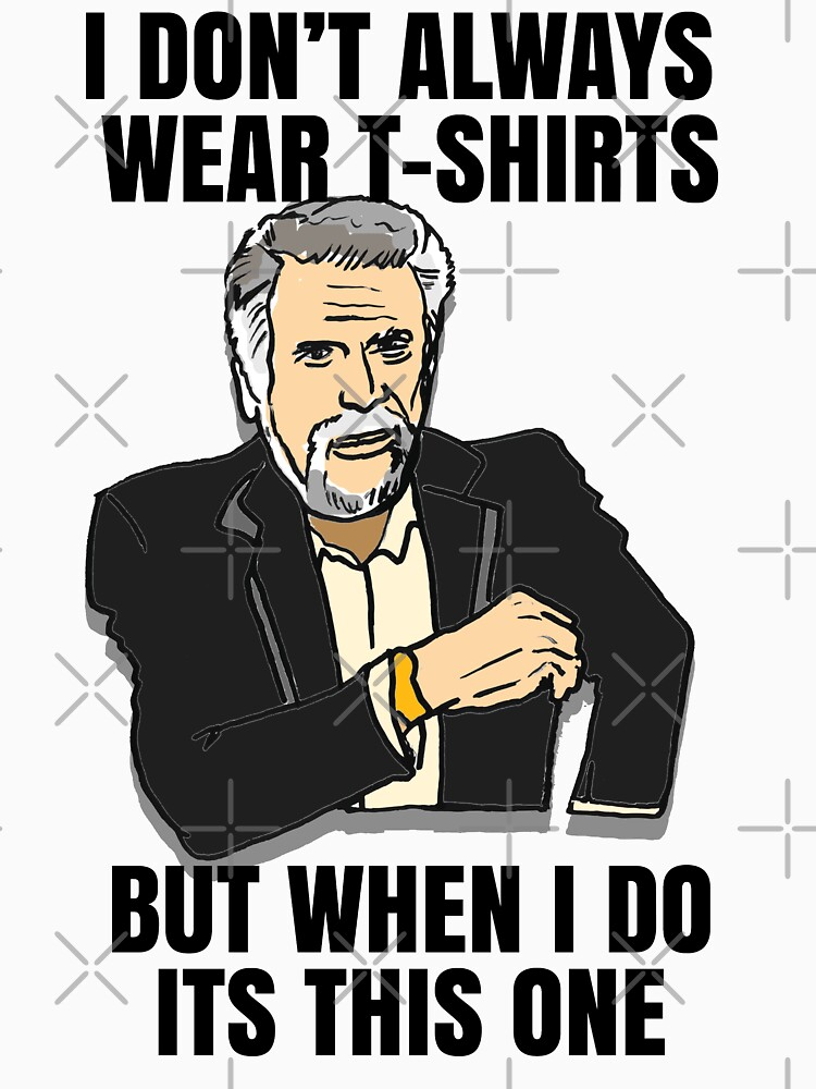 The Most Interesting Man's T-Shirt in the World Meme by sketchNkustom
