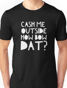 Cash Me Outside, How Bow Dat? Unisex T-Shirt