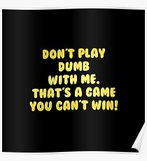 "Gold lettering with the message ""Don't Play Dumb With Me"". Poster"