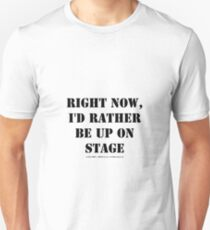 Right Now, I'd Rather Be Up On Stage - Black Text T-Shirt