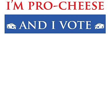 I'm Pro-Cheese and I Vote by slyborg