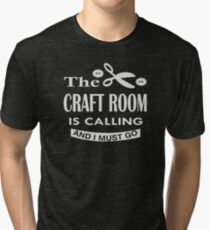 The craft room is calling and i must go Tri-blend T-Shirt
