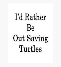 I'd Rather Be Out Saving Turtles Photographic Print