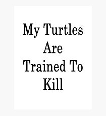 My Turtles Are Trained To Kill Photographic Print