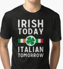 Irish today. Italian tomorrow Tri-blend T-Shirt