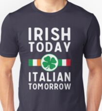 Irish today. Italian tomorrow Unisex T-Shirt