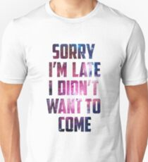 Sorry I'm Late, I didn't want to Come Provocative Quote Galaxy Saying T-Shirt