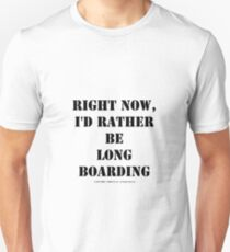 Right Now, I'd Rather Be Long Boarding - Black Text Unisex T-Shirt