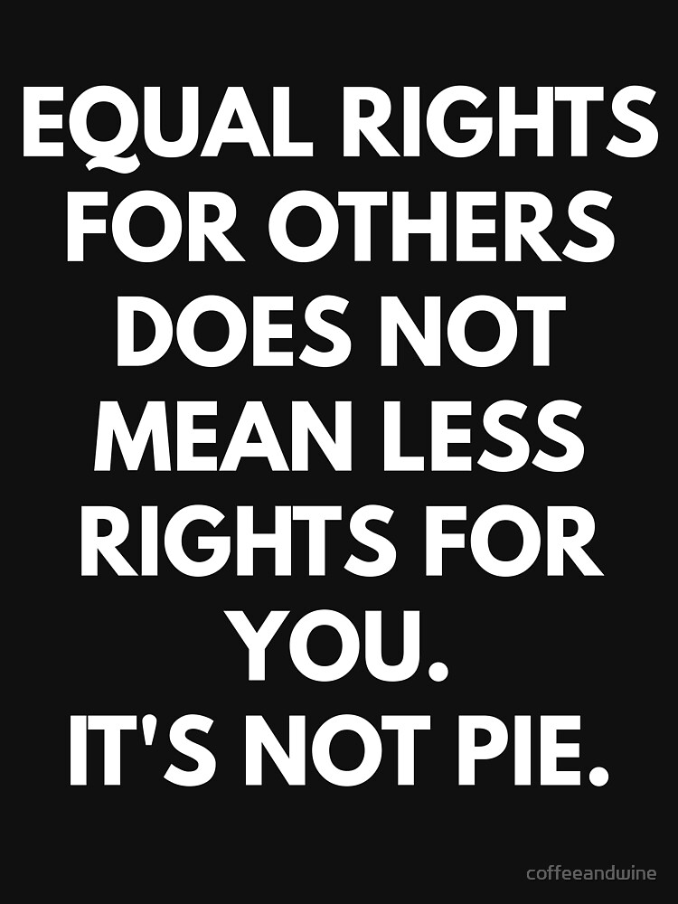 Equal Rights For Others Does Not Mean Less Rights For You by coffeeandwine