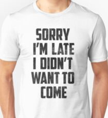 Sorry I'm Late, I didn't want to come Funny Joke Design Unisex T-Shirt