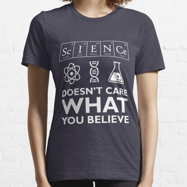 Science Doesn't Care What You Believe Essential T-Shirt