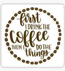 First I Drink the Coffee Then I Do the Things Sticker