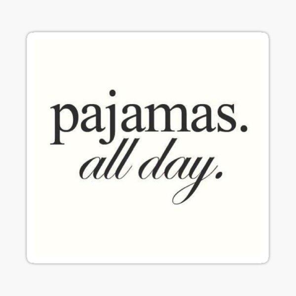 Pajamas. All day.  Sticker