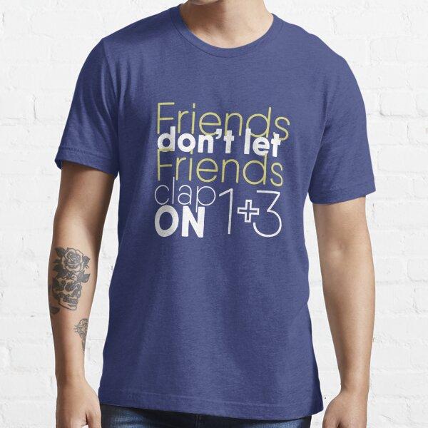 Friends don't let friends clap on 1 + 3 Essential T-Shirt