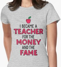 I became a teacher for the money and the fame Womens Fitted T-Shirt