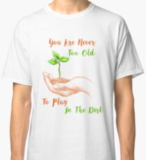 You Never To Old To Play In The Dirt Classic T-Shirt
