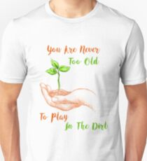 You Never To Old To Play In The Dirt Unisex T-Shirt