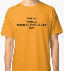 What Would Michel Foucault Do? Classic T-Shirt