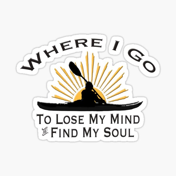 Kayaking Where I Go To Lose My Mind and Find My Soul - Kayak Sun Graphic  Sticker
