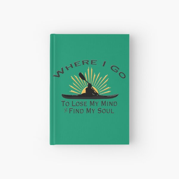 Kayaking Where I Go To Lose My Mind and Find My Soul - Kayak Sun Graphic  Hardcover Journal