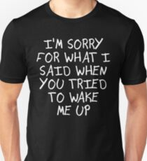 I'M SORRY FOR WHAT I SAID WHEN YOU TRIED TO WAKE ME UP Unisex T-Shirt