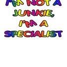 I'm not a junkie, I'm a specialist by andrealjc