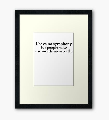 I have no symphony for people who use words incorrectly. Framed Print
