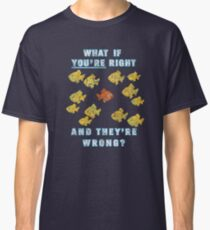 What if You're Right And They're Wrong? (Fargo) Classic T-Shirt