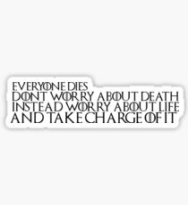 """Game of Thrones Quote: """"Everyone Dies, Don't Worry About Death, Instead Worry About Life And Take Charge Of It"""" Sticker"""