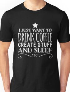 I Just Want to Drink Coffee, Create Stuff, and Sleep Unisex T-Shirt