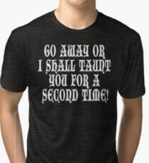 Go Away Or I Shall Taunt You For A Second Time! Monty Python Tri-blend T-Shirt