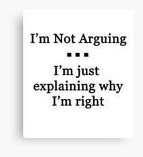 I'm Not Arguing.  I'm Just Explaining Why I'm Right Canvas Print