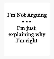 I'm Not Arguing.  I'm Just Explaining Why I'm Right Photographic Print